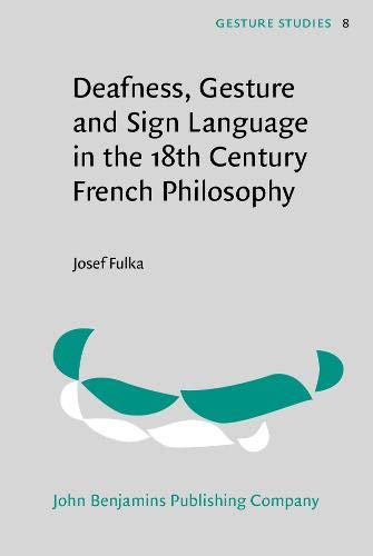 Deafness, Gesture and Sign Language in the 18th Century French Philosophy (Gesture Studies)