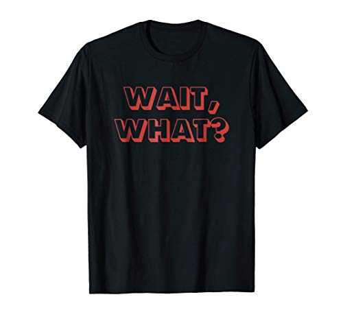 Wait, What? Popular Saying T-Shirt Gift for Teens