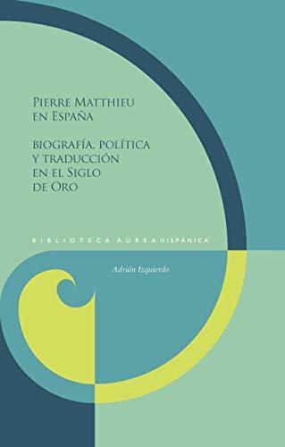 Pierre Matthieu En España: Biografía, política y traducción En El Siglo De Oro: 126 (Biblioteca Áurea Hispánica)