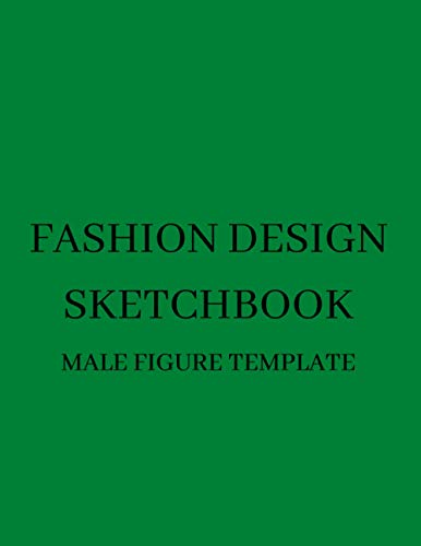 Fashion Design Sketchbook: Design Your Favorite Styles On The Figure Templates of Male Croquis . Fashion Sketchbook to Design Your Lovely Clothing Styles. Green Sketchbook.