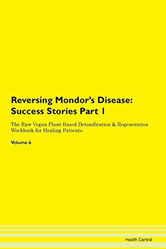 Reversing Mondor's Disease: Testimonials for Hope. From Patients with Different Diseases Part 1 The Raw Vegan Plant-Based Detoxification & Regeneration Workbook for Healing Patients. Volume 6