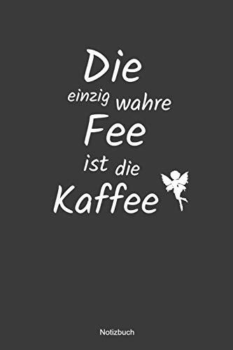 Die einzig wahre Fee ist die Kaffee Notizbuch: liniertes Notizbuch mit Spruch - Kaffee Büro Arbeit Humor Witz Morgen Sucht Süchtig Geschenk Mama Papa Kollege Kollegin
