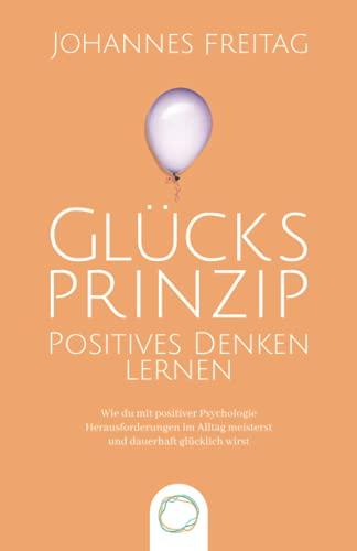 Glücksprinzip - Positives Denken lernen: Wie du mit positiver Psychologie Herausforderungen im Alltag meisterst und dauerhaft glücklich wirst