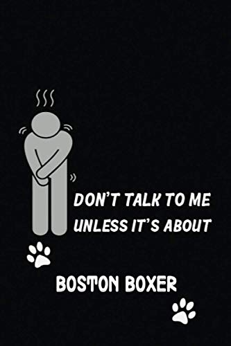 DON'T TALK TO ME UNLESS IT'S ABOUT BOSTON BOXER: Funny journal idea for BOSTON BOXER owners, lovers, BOSTON BOXER Sarcastic saying, Dog/pet lovers