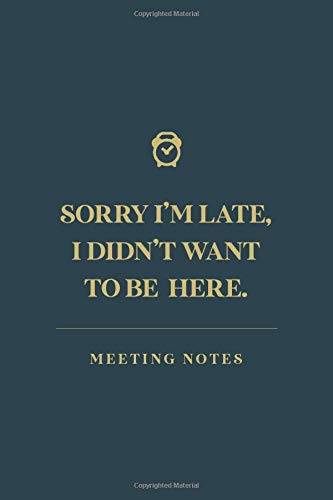 Sorry I'm Late, I Didn't Want To Come: Meeting Notes Notebook