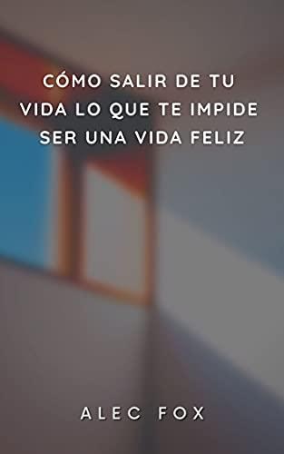 CÓMO SALIR DE TU VIDA LO QUE TE IMPIDE SER UNA VIDA FELIZ (Spanish Edition)