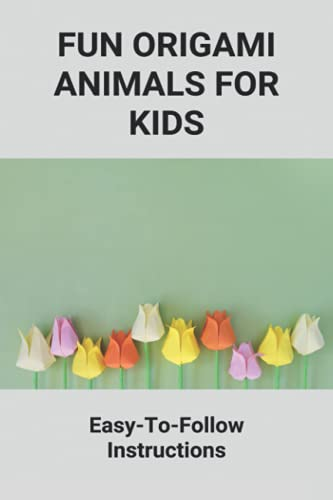 Fun Origami Animals For Kids: Easy-To-Follow Instructions: Origami Made For Beginners Basic Techniques