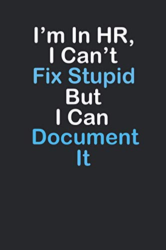 I'm In HR I Can't Fix Stupid, But I Can Document It.: Funny human ressource manager gift, lned notebook journal,Gag Gift|Use As Diary, Notebook Or Organizer|HR Gift Funny