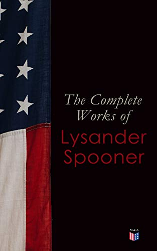 The Complete Works of Lysander Spooner: The Unconstitutionality of Slavery, No Treason: The Constitution of No Authority, Vices are Not Crimes, Natural ... Laws of Congress, Prohibiting Private Mails