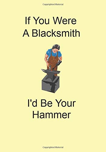 If You Were A Blacksmith I'd Be Your Hammer: A Funny Gift Journal Notebook...A Message For You