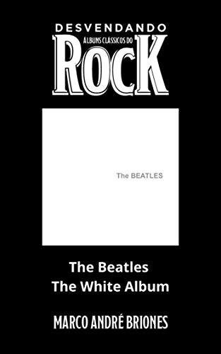 Desvendando Álbuns Clássicos do Rock - The Beatles - The White Album (Portuguese Edition)