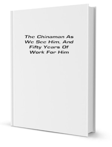 The Chinaman as we see him, and fifty years of work for him (1900)