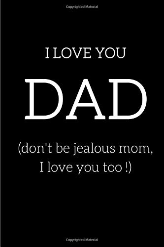 I LOVE YOU DAD (don't be jealous mom, I love you too !): Lined notebook   120 pages   6x9 po   Perfect for father's day, Birthday, Christmas