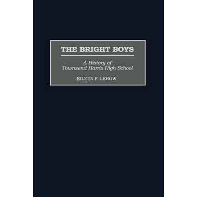 By Eileen F LeBow ( Author ) [ Bright Boys: A History of Townsend Harris High School Contributions to the Study of Education By Sep-2000 Hardcover