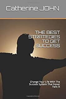 THE BEST STRATEGIES TO GET SUCCESS: Change Your Life With The Success System That Never Fails !!!