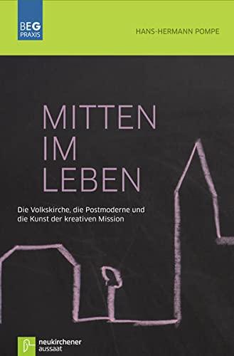 Mitten im Leben: Die Volkskirche, die Postmoderne und die Kunst der kreativen Mission (Beiträge zu Evangelisation und Gemeindeentwicklung Praxis)