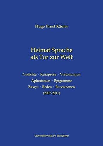 Heimat Sprache als Tor zur Welt: Werke Teilsammlung: Gedichte · Kurzprosa · Vertonungen - Aphorismen · Epigramme - Essays · Reden · Rezensionen (2007-2011)