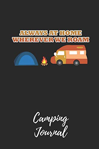 Always At Home Wherever We Roam - Camping Journal: Camping Notebook / Journal / Notepad for Women, Men & Kids. Great Accessories & Gift Idea for all Camper & Camping Lover.