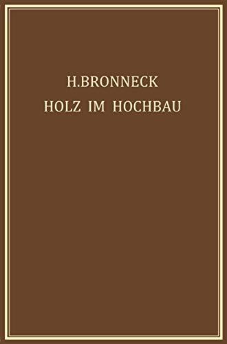 Holz im Hochbau: Ein Neuzeitliches Hilfsbuch für den Entwurf, die Berechnung und Ausführung Zimmermanns- und Ingenieurmässiger Holzwerke im Hochbau