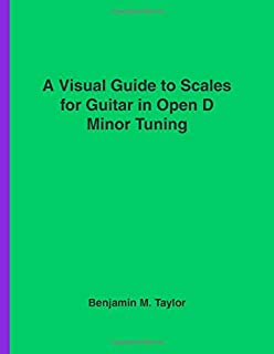 A Visual Guide to Scales for Guitar in Open D Minor Tuning: A Reference Text for Classical, Modal, Blues, Jazz and Exotic Scales (Fingerboard Charts ... and Exotic Scales on Stringed Instruments)