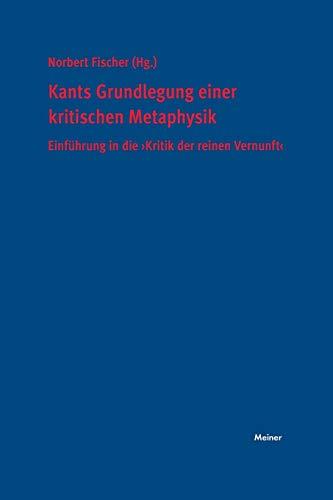 """Kants Grundlegung einer kritischen Metaphysik: Einführung in die """"Kritik der reinen Vernunft"""""""