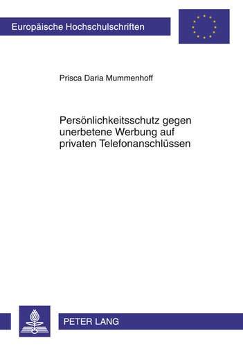 Persönlichkeitsschutz gegen unerbetene Werbung auf privaten Telefonanschlüssen (Europäische Hochschulschriften Recht / Reihe 2: Rechtswissenschaft / Series 2: Law / Série 2: Droit, Band 5202)