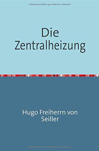 Die Zentralheizung: Ein Leitfaden zur Projektierung und Berechnung von Heizungsanlagen und zur Beurteilung von Projekten für Baumeister, Architekten etc. etc. Nachdruck 2018 Taschenbuch