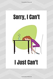 Sorry, I Can't I Just Can't: Notebook Journal For The Overworked And Exhausted Office Worker, Nurse, Mother.