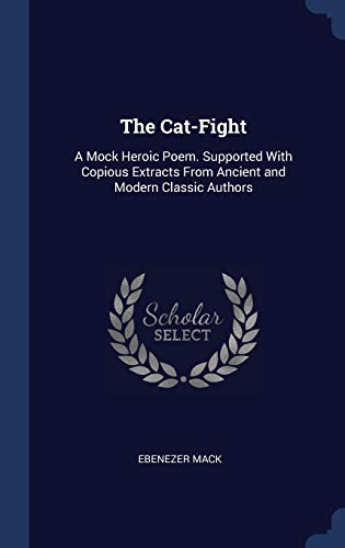CAT-FIGHT: A Mock Heroic Poem. Supported with Copious Extracts from Ancient and Modern Classic Authors