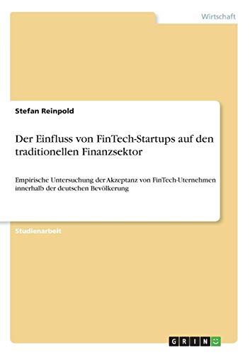 Der Einfluss von FinTech-Startups auf den traditionellen Finanzsektor: Empirische Untersuchung der Akzeptanz von FinTech-Uternehmen innerhalb der deutschen Bevölkerung