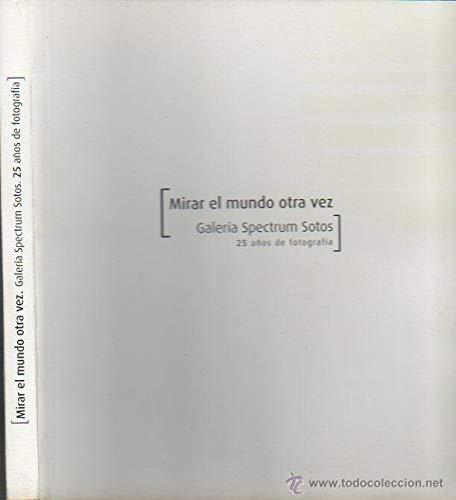 Mirar el Mundo Otra Vez. Galeria Spectrum Sotos 25 Años de Fotos/Aytmo.Zaragoza