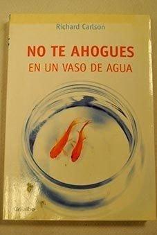 No te ahogues en un vaso de agua (Autoayuda Y Superacion)
