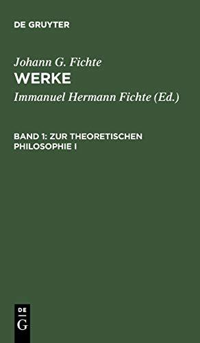 Werke, 11 Bde., Bd.1, Zur theoretischen Philosophie I. (Johann G. Fichte: Werke)
