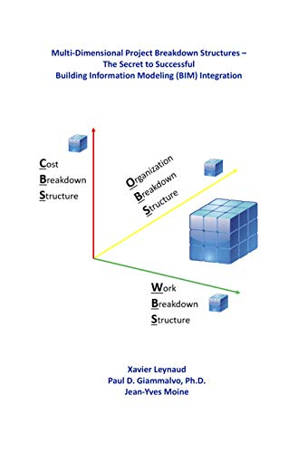 Multi-Dimensional Project Breakdown Structures – The Secret to Successful Building Information Modeling (BIM) Integration (English Edition)