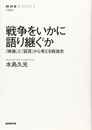 戦争をいかに語り継ぐか: 「映像」と「証言」から考える戦後史 (NHK BOOKS)