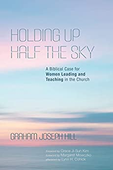 Holding Up Half the Sky: A Biblical Case for Women Leading and Teaching in the Church by [Graham Joseph Hill, Grace Ji-Sun Kim, Margaret Mowczko]
