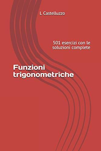 Funzioni trigonometriche: 501 esercizi con le soluzioni complete