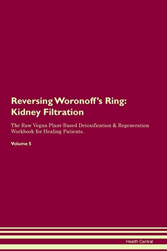 Reversing Woronoff's Ring: Kidney Filtration The Raw Vegan Plant-Based Detoxification & Regeneration Workbook for Healing Patients. Volume 5