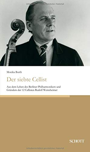 Der siebte Cellist: Aus dem Leben des Berliner Philharmonikers und Gründers der 12 Cellisten Rudolf Weinsheimer