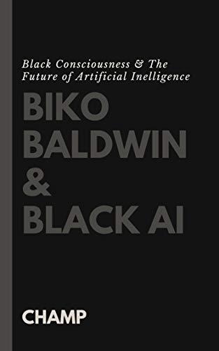 Biko, Baldwin & Black AI: Black Consciousness & The Future of Artificial Intelligence (Pragmatism & Critical Theory Book 2) (English Edition)