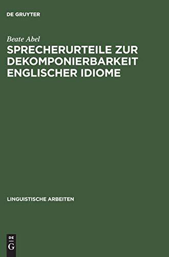 Sprecherurteile zur Dekomponierbarkeit englischer Idiome: Entwicklung eines Modells der lexikalischen und konzeptuellen Repräsentation von Idiomen bei ... (Linguistische Arbeiten, Band 471)