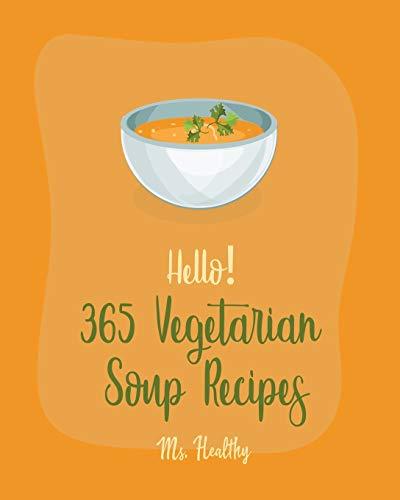 Hello! 365 Vegetarian Soup Recipes: Best Vegetarian Soup Cookbook Ever For Beginners [Book 1]