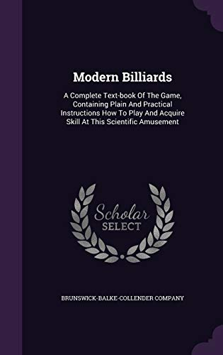 Modern Billiards: A Complete Text-Book of the Game, Containing Plain and Practical Instructions How to Play and Acquire Skill at This Scientific Amusement