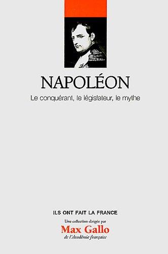 Napoléon : Le conquérant, le législateur, le mythe. Volume 1