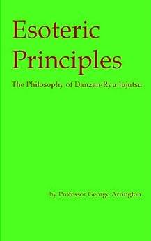 Esoteric Principles: The Philosophy of Danzan-Ryu Jujutsu by [George Arrington]