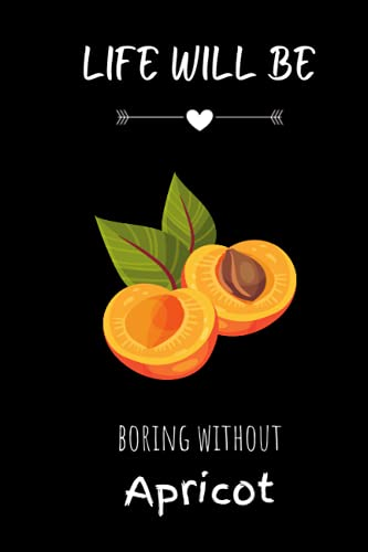 Life Will Be Boring Without Apricot: Cute Notebook for Apricot Lovers. Girls and boys Gifts Blank Lined Ruled diary for kids and women Who loves Apricot