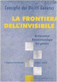 La frontiera dell'invisibile. Nutraceutical, nanobiotecnologie, test genetici. 1° Congresso internazionale. Scienza e società