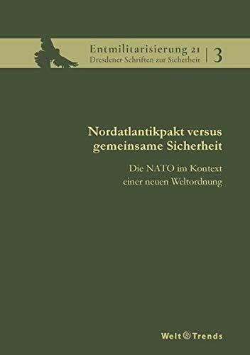 Nordatlantikpakt versus gemeinsame Sicherheit: Die NATO im Kontext einer neuen Weltordnung (Entmilitarisierung 21 / Dresdener Schriften zur Sicherheit)