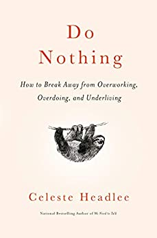 Do Nothing: How to Break Away from Overworking, Overdoing, and Underliving by [Celeste Headlee]