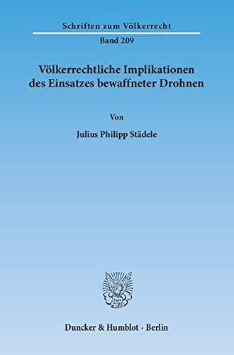 Völkerrechtliche Implikationen des Einsatzes bewaffneter Drohnen. (Schriften zum Völkerrecht, Band 209)